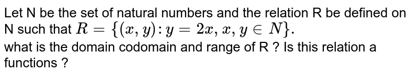 Let N be  the  set  of natural  numbers  and the  relation R be  defined  on N  such  that  `R={(x,y): y=2x,x,y in N }.`  <br> what  is the  domain  codomain  and range  of R  ? Is  this   relation  a functions  ?