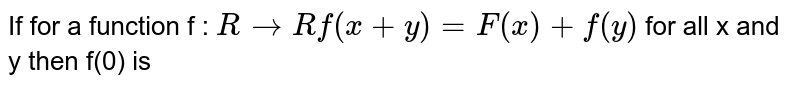 If for  a  function  f : ` R to R  f (x +y ) =F(x )  + f(y) ` for all   x and  y then  f(0)  is