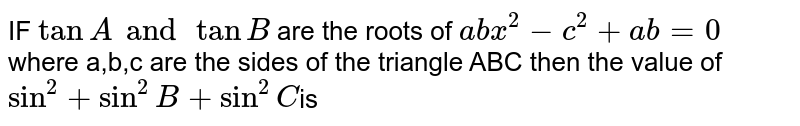IF ` tan  A and tan  B ` are the  roots  of ` abx^2  - c^2 +ab =0` where  a,b,c  are the  sides  of the  triangle  ABC  then the  value  of ` sin ^2  + sin  ^2  B  + sin ^2 C `is