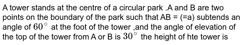 A tower  stands at  the  centre  of  a circular  park  .A  and B  are two  points  on the  boundary  of the  park  such  that  AB = (=a)  subtends  an angle  of `60^@`  at the  foot  of the   tower  ,and  the angle  of elevation  of the  top  of the  tower  from  A or B  is `30^@` the  height  of hte  tower  is