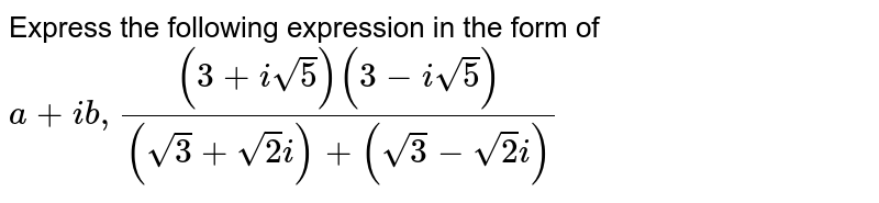 Express the following expression in the form of `a+ib, ((3+isqrt(5))(3-isqrt(5)))/((sqrt(3)+sqrt(2)i)+(sqrt(3)-sqrt(2)i))`