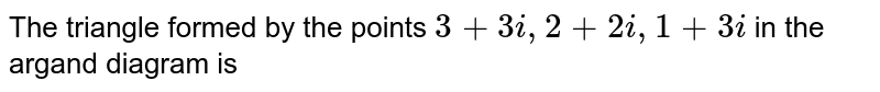 The triangle formed by the points `3+3i,2+2i,1+3i` in the argand diagram is