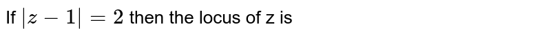 If ` z-1 =2` then the locus of z is