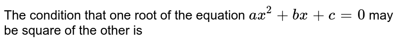 The condition that one root of the equation `ax^(2)+bx+c=0` may be square of the other is