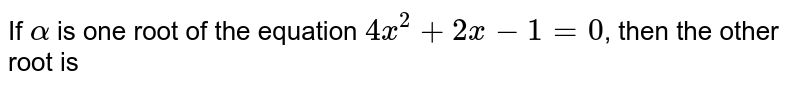 If `alpha` is one root of the equation `4x^(2)+2x-1=0`, then the other root is