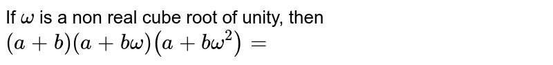 If `omega` is a non real cube root of unity, then `(a+b)(a+b omega)(a+b omega^2)=`
