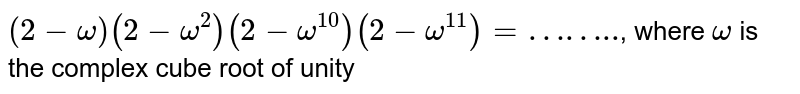 """`(2-omega)(2-omega^(2))(2-omega^(10))(2-omega^(11))=""""……..""""`, where `omega` is the complex cube root of unity"""