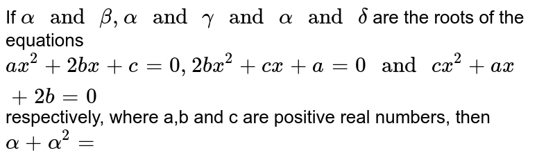 """If `alpha"""" and """"beta, alpha"""" and """"gamma"""" and """"alpha"""" and """"delta` are the roots of the equations `ax^(2)+2bx+c=0, 2bx^(2)+cx+a=0"""" and """"cx^(2)+ax+2b=0` respectively, where a,b and c are positive real numbers, then   `alpha+alpha^(2)=`"""