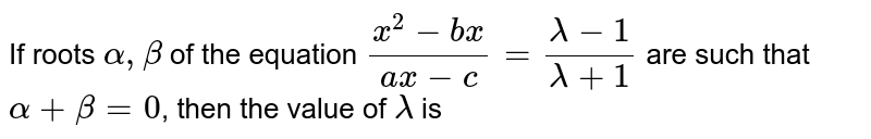 If roots `alpha, beta` of the equation `(x^(2)-bx)/(ax-c)=(lambda-1)/(lambda+1)` are such that `alpha+ beta=0`, then the value of `lambda` is