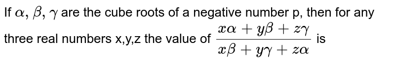 If `alpha, beta, gamma` are the cube roots of a negative number p, then  for any three real numbers x,y,z the value of `(x alpha+y beta+ z gamma)/(x beta +y gamma+z alpha)` is