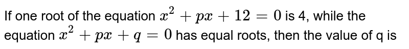 If one of the roots of the equation `x^(2)+px+12=0` is 4, while the equation `x^(2)+px+q=0` has equal roots, then the value of q is