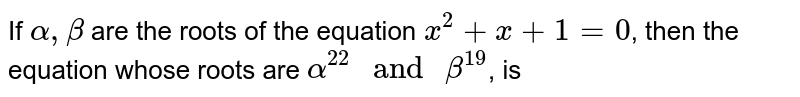 """If `alpha, beta` are the roots of the equation `x^(2)+x+1=0`, then the equation whose roots are `alpha^(22)"""" and """"beta^(19)`, is"""