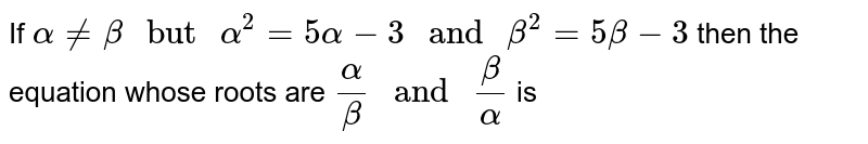 """If `alpha ne beta"""" but """"alpha^(2)=5 alpha-3"""" and """"beta^(2)= 5 beta-3` then the equation whose roots are `(alpha)/(beta)"""" and """"(beta)/(alpha)` is"""