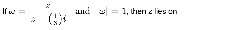 """If `omega=(z)/(z-(1/3)i)"""" and """"