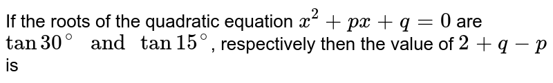 """If the roots of the quadratic equation `x^(2)+px+q=0` are `tan 30^(@)"""" and """"tan15^(@)`, respectively then the value of `2+q-p` is"""