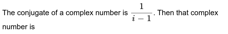 The conjugate of a complex number is `(1)/(i-1)`. Then that complex number is