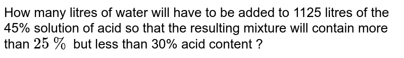 How many litres of water will have to be added to 1125 litres of the 45% solution of acid so that the resulting mixture will contain more than `25%` but less than 30% acid content ?