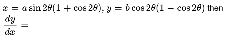 `x=a sin2 theta(1+cos2 theta),   y=b cos2 theta(1-cos2 theta)` then `(dy)/(dx)=`