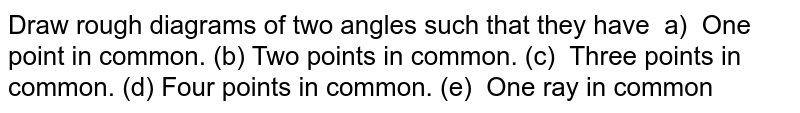 Draw rough   diagrams of two angles such that they have a)   One point in common. (b) Two   points in common. (c) Three points in common. (d) Four points   in common. (e) One ray in common