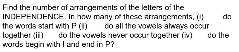 Find the number of   arrangements of the letters of the INDEPENDENCE. In how many of these   arrangements, (i) do the words start with P (ii) do all the vowels always occur   together (iii) do the vowels never occur together (iv) do the words begin with I and end in P?