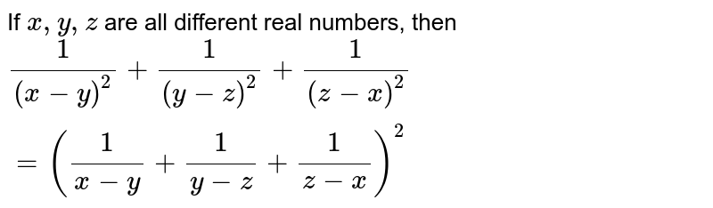 If `x ,y ,z` are all different real numbers, then `1/((x-y)^2)+1/((y-z)^2)+1/((z-x)^2)=(1/(x-y)+1/(y-z)+1/(z-x))^2`