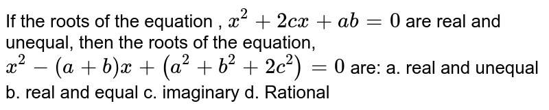 If the roots of the equation , `x^2+2c x+ab=0` are real and unequal, then the roots of the equation, `x^2-(a+b)x+(a^2+b^2+2c^2)=0` are: a. real and unequal b.   real and equal  c. imaginary   d. Rational