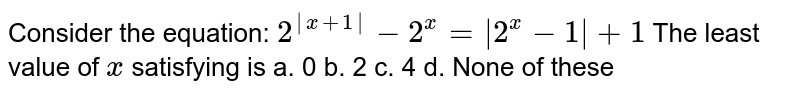 Consider the equation: `2^(|x+1|)-2^x=|2^x-1|+1`  The least value of `x` satisfying is a. 0 b. 2 c. 4 d. None of these