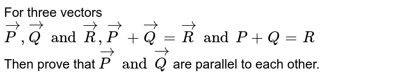 For three vectors `vecP, vecQ and vecR, vecP+vecQ=vecR and P+Q=R` <br> Then prove that `vecP and vecQ` are parallel to each other.