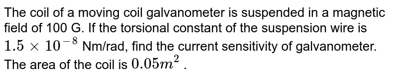 The coil of a moving coil galvanometer is suspended in a magnetic field of 100 G. If the torsional constant of the suspension wire is `1.5 xx 10^(-8)`  Nm/rad, find the current sensitivity of galvanometer. The area of the coil is ` 0.05 m^(2)` .