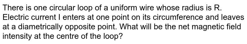 There is one circular loop of a uniform wire whose radius is R. Electric current I enters at one point on its circumference and leaves at a diametrically opposite point. What will be the net magnetic field intensity at the centre of the loop?