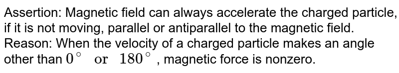 """Assertion: Magnetic field can always accelerate the charged particle, if it is not moving, parallel or antiparallel to the magnetic field. <br> Reason: When the velocity of a charged particle makes an angle other than `0^(@) """" or """" 180^(@)` , magnetic force is nonzero."""