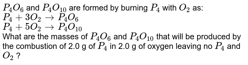 `P_(4)O_(6)` and `P_(4)O_(10)` are formed by burning `P_(4)` with `O_(2)` as: <br> `P_(4) + 3O_(2) to P_(4)O_(6)` <br> `P_(4) + 5O_(2) to P_(4)O_(10)` <br> What are the masses of `P_(4)O_(6)`  and `P_(4)O_(10)`  that will be produced by the combustion of 2.0 g of `P_(4)`  in 2.0 g of oxygen leaving no `P_(4)` and `O_(2)`  ?