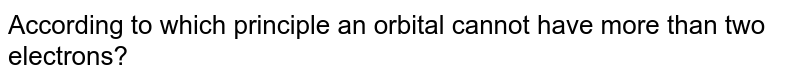 According to which principle an  orbital cannot have more than two electrons?