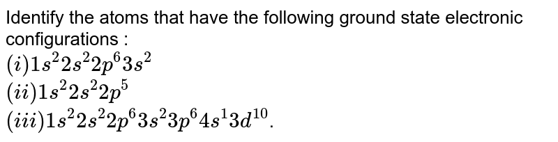 Identify the atoms that have the following ground state electronic configurations : <br>  `(i) 1s^2 2s^2 2p^6 3s^2` <br> `(ii) 1s^2 2s^2 2p^5` <br>  `(iii) 1s^2 2s^2 2p^6 3s^2 3p^6 4s^1 3d^10`.