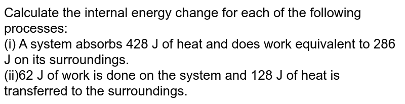Calculate the internal energy change for each of the following processes: <br> (i) A system absorbs 428 J of heat and does work equivalent to 286 J on its surroundings. <br> (ii)62 J of work is done on the system and 128 J of heat is transferred to the surroundings.