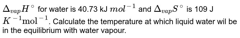 """`Delta_(vap)H^(@)` for water is 40.73 kJ `mol^(-1)` and `Delta_(vap)S^(@)` is 109 J `K^(-1)  """"mol""""^(-1)`. Calculate the temperature at which liquid water wil be in the equilibrium with water vapour."""