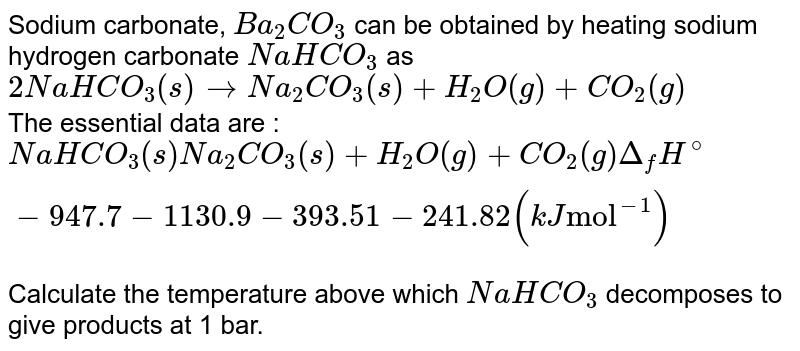 """Sodium carbonate, `Ba_(2)CO_(3)` can be obtained by heating sodium hydrogen carbonate `NaHCO_(3)` as <br> `2NaHCO_(3)(s) to Na_(2)CO_(3)(s) + H_(2)O(g) + CO_(2)(g)` <br> The essential data are : <br> `NaHCO_(3)(s) Na_(2)CO_(3)(s) + H_(2)O(g) + CO_(2)(g) Delta_(f)H^(@)  -947.7   -1130.9  -393.51  -241.82 (kJ  """"mol""""^(-1))` <br `S_(m)^(@) 102.1  136 188.83  213.74  (J K^(-1) """"mol""""^(-1))` <br> Calculate the temperature above which `NaHCO_(3)` decomposes to give products at 1 bar."""