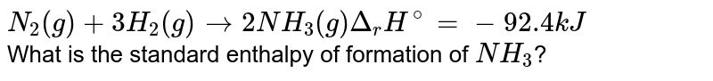 `N_(2)(g) + 3H_(2)(g) to 2NH_(3)(g) Delta_(r)H^(@) = -92.4 kJ` <br> What is the standard enthalpy of formation of `NH_(3)`?