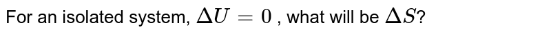 For an isolated system, `DeltaU = 0` , what will be `DeltaS`?