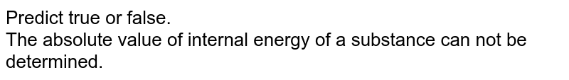 Predict  true or false. <br> The absolute value of internal energy of a substance can not be determined.