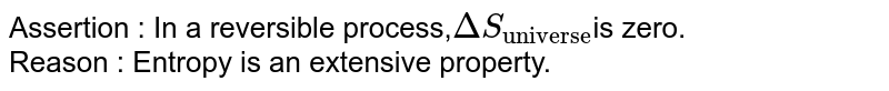 """Assertion : In a reversible process,`DeltaS_(""""universe"""")`is zero. <br> Reason : Entropy is an extensive property."""