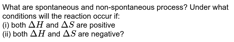 What are spontaneous and non-spontaneous process? Under what conditions will the reaction occur if: <br> (i) both `DeltaH` and `DeltaS` are positive <br> (ii) both `DeltaH` and `DeltaS` are negative?