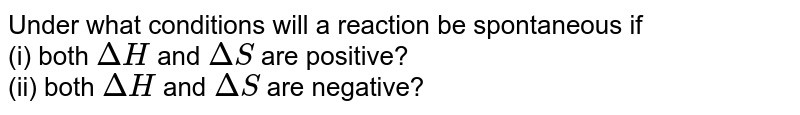 Under what conditions will a reaction be spontaneous if <br> (i) both `DeltaH` and `DeltaS` are positive? <br> (ii) both `DeltaH` and `DeltaS` are negative?