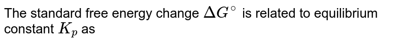 The standard free energy change `DeltaG^(@)` is related to equilibrium constant `K_(p)` as