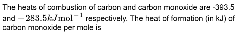 """The heats of combustion of carbon and carbon monoxide are -393.5 and `-283.5 kJ  """"mol""""^(-1)` respectively. The heat of formation (in kJ) of carbon monoxide per mole is"""