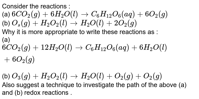 Consider the reactions : <br> (a) `6CO_2(g) +6H_2O(l) rarr C_6H_(12)O_6(aq) +6O_2(g)` <br> (b) `O_s(g) +H_2O_2(l) rarr H_2O(l) +2O_2(g)` <br> Why it is more appropriate to write these reactions as : <br> (a) `6CO_2(g) +12H_2O(l) rarr C_6H_(12)O_(6)(aq)+6H_2O(l)+6O_2(g) ` <br> (b) `O_3 (g) +H_2O_2(l) rarr H_2O(l)+O_2(g)+O_2(g)`  <br> Also suggest a technique to investigate the path of the above (a) and (b) redox reactions .