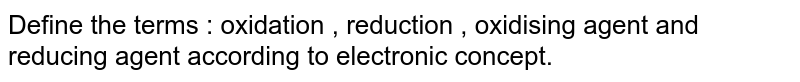 Define the terms : oxidation , reduction , oxidising agent and reducing agent according to electronic concept.