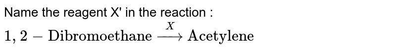 """Name the reagent X' in the reaction :  <br> `1,2-""""Dibromoethane"""" overset(X)to """"Acetylene""""`"""
