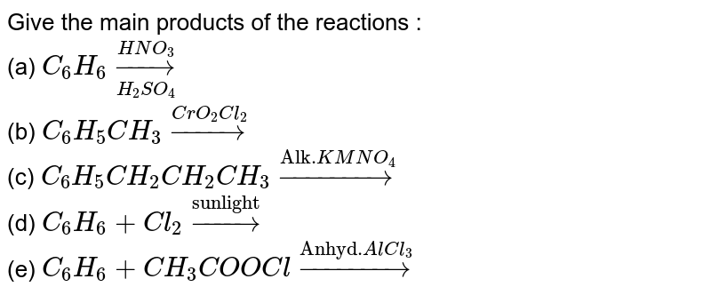 """Give the main products of the reactions : <br> (a) `C_(6)H_(6) underset(H_(2)SO_(4))overset(HNO_(3))to`  <br> (b) `C_(6)H_(5)CH_(3) overset(CrO_(2)Cl_(2))to`   <br> (c)  `C_(6)H_(5)CH_(2)CH_(2)CH_(3)overset(""""Alk."""" KMNO_(4))to`  <br>  (d)  `C_(6)H_(6)+ Cl_(2) overset (""""sunlight"""")to`  <br>  (e) `C_(6)H_(6)+ CH_(3)COOCl overset(""""Anhyd."""" AlCl_(3))to`"""