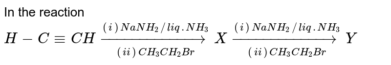 In the reaction <br> `H- C -= CH underset((ii) CH_(3)CH_(2)Br)overset((i)NaNH_(2)//liq. NH_(3))to X underset((ii) CH_(3)CH_(2)Br)overset((i)NaNH_(2)//liq. NH_(3))to Y`